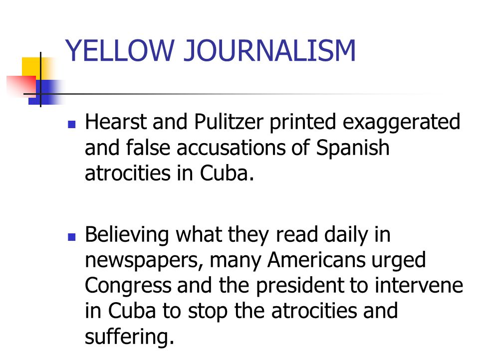 YELLOW JOURNALISM Hearst and Pulitzer printed exaggerated and false accusations of Spanish atrocities in Cuba.
