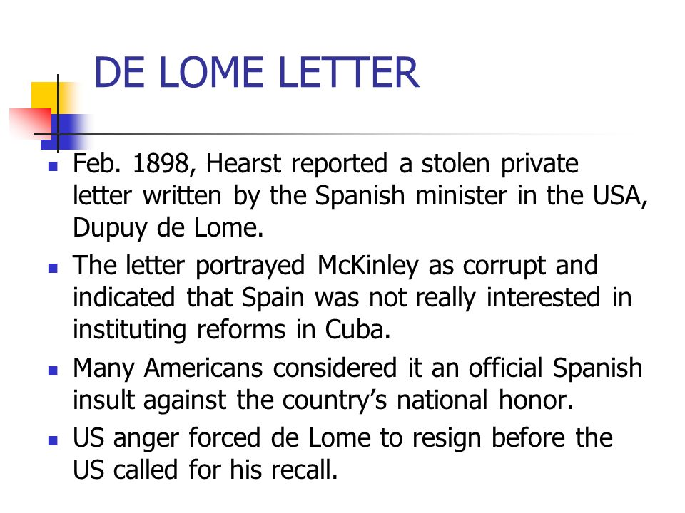 DE LOME LETTER Feb. 1898, Hearst reported a stolen private letter written by the Spanish minister in the USA, Dupuy de Lome.