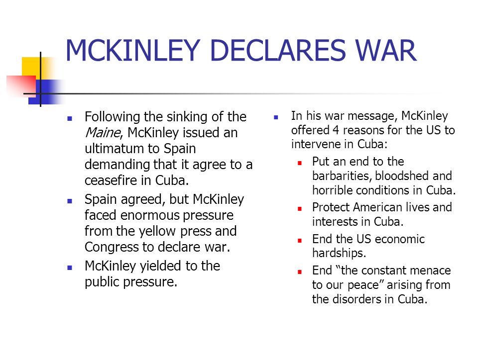 MCKINLEY DECLARES WAR Following the sinking of the Maine, McKinley issued an ultimatum to Spain demanding that it agree to a ceasefire in Cuba.