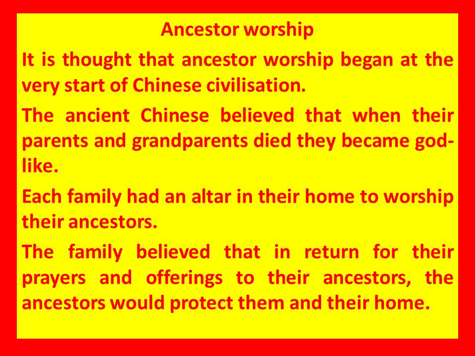 Ancestor worship It is thought that ancestor worship began at the very start of Chinese civilisation.