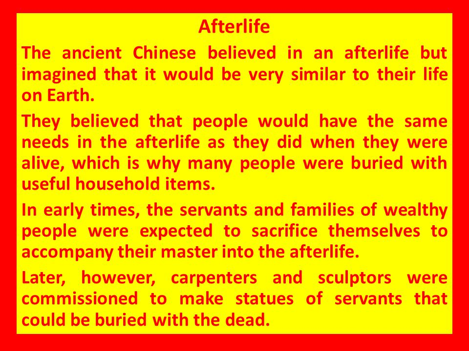 Afterlife The ancient Chinese believed in an afterlife but imagined that it would be very similar to their life on Earth.