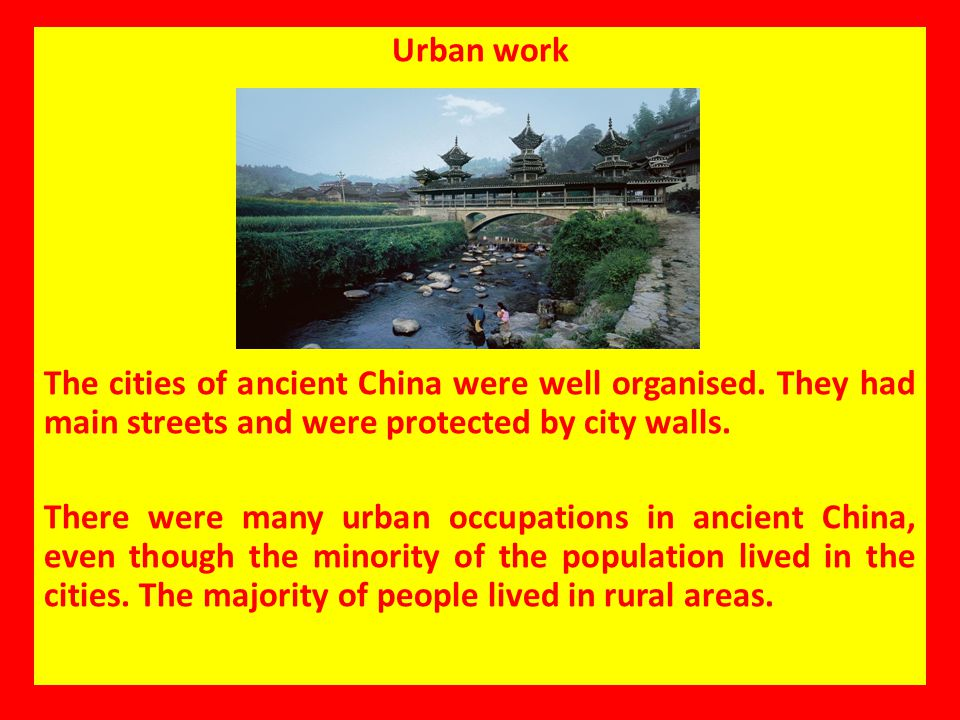 Urban work The cities of ancient China were well organised. They had main streets and were protected by city walls.