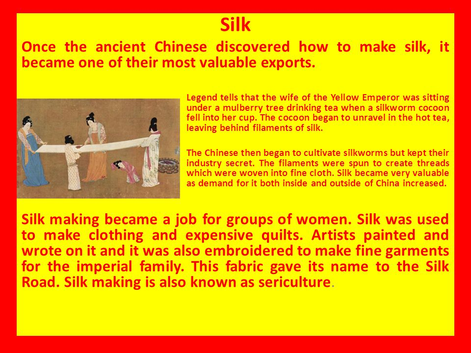 Silk Once the ancient Chinese discovered how to make silk, it became one of their most valuable exports.