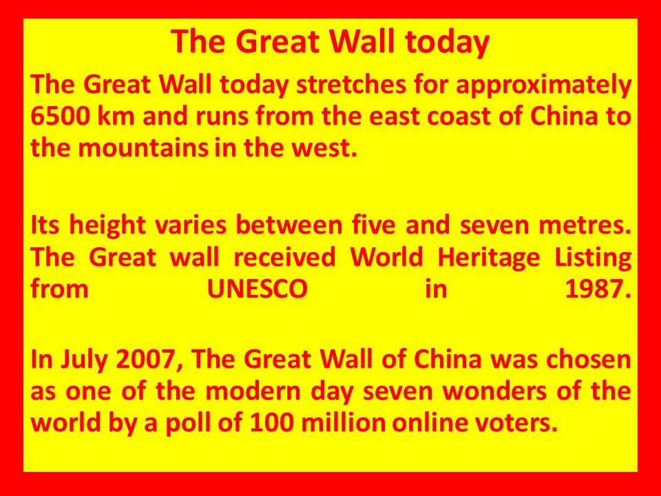The Great Wall today The Great Wall today stretches for approximately 6500 km and runs from the east coast of China to the mountains in the west.