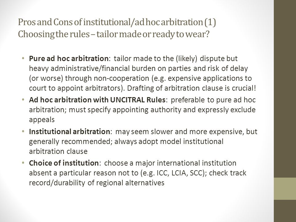 Pros and Cons of institutional/ad hoc arbitration (1) Choosing the rules – tailor made or ready to wear