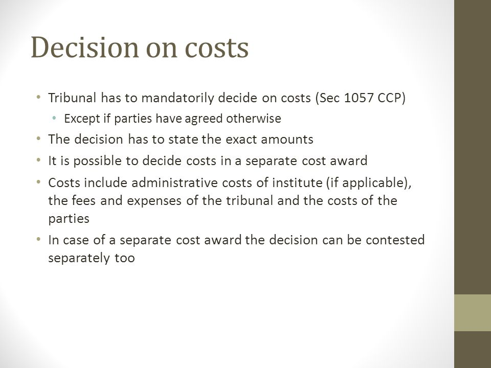 Decision on costs Tribunal has to mandatorily decide on costs (Sec 1057 CCP) Except if parties have agreed otherwise.