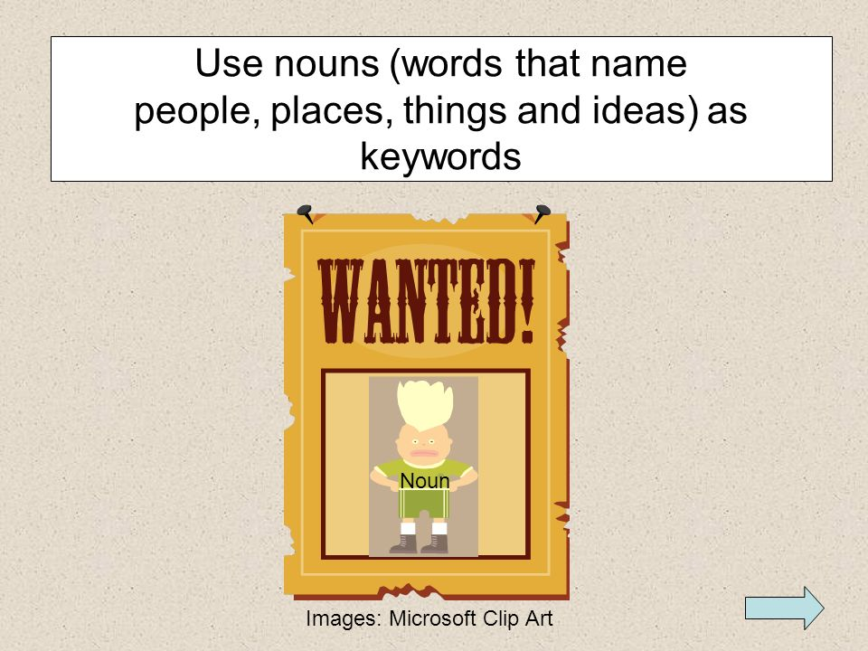 Use nouns (words that name people, places, things and ideas) as keywords