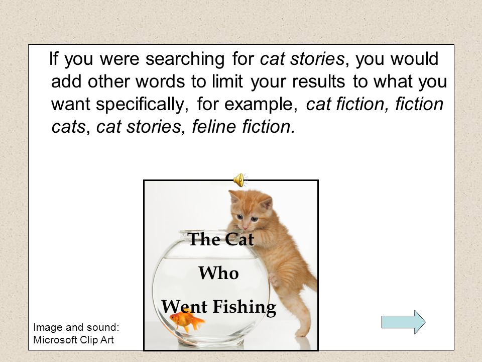 If you were searching for cat stories, you would add other words to limit your results to what you want specifically, for example, cat fiction, fiction cats, cat stories, feline fiction.
