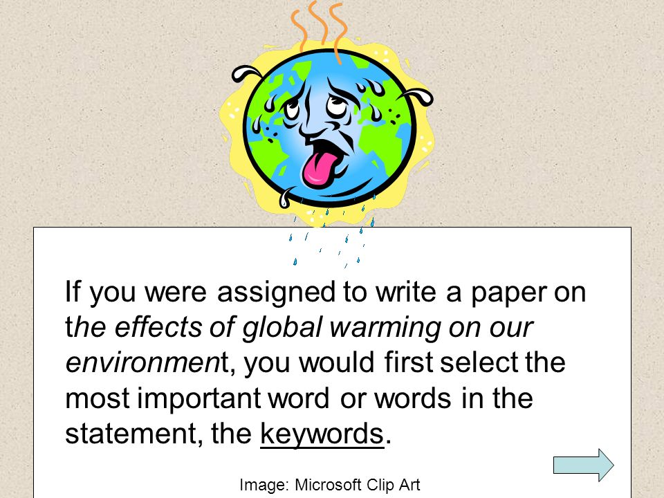 If you were assigned to write a paper on the effects of global warming on our environment, you would first select the most important word or words in the statement, the keywords.