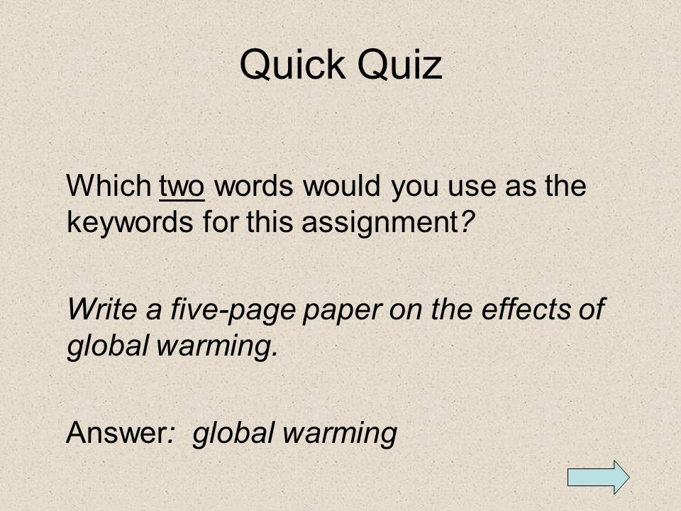 Quick Quiz Which two words would you use as the keywords for this assignment Write a five-page paper on the effects of global warming.