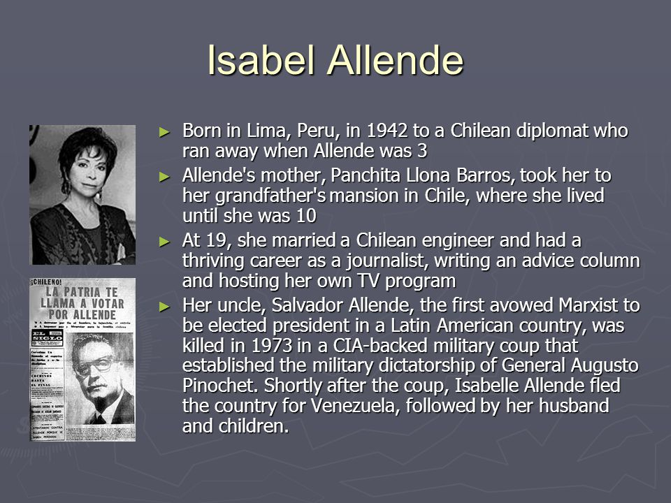 Isabel Allende Born in Lima, Peru, in 1942 to a Chilean diplomat who ran away when Allende was 3.