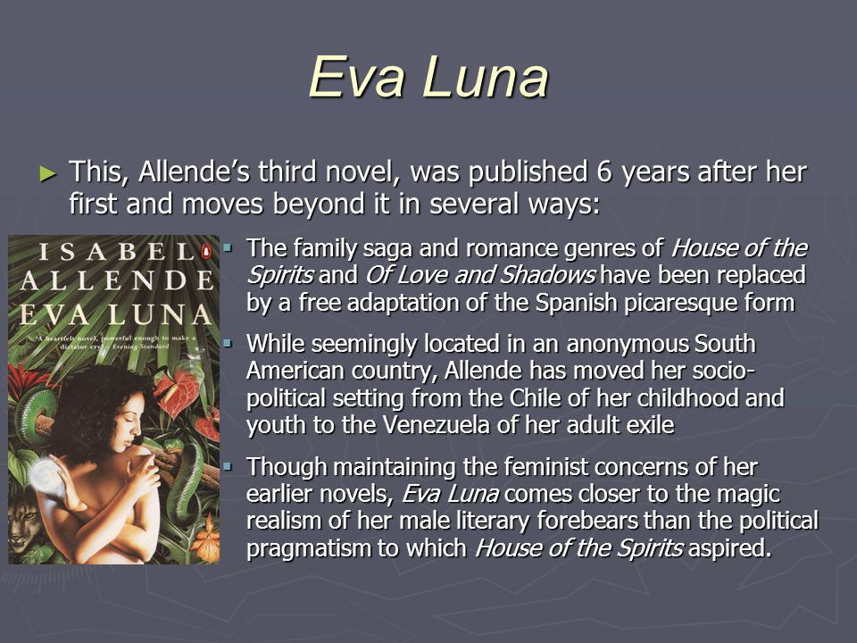 Eva Luna This, Allende's third novel, was published 6 years after her first and moves beyond it in several ways: