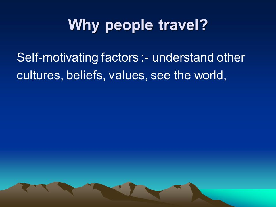 Why people travel Self-motivating factors :- understand other