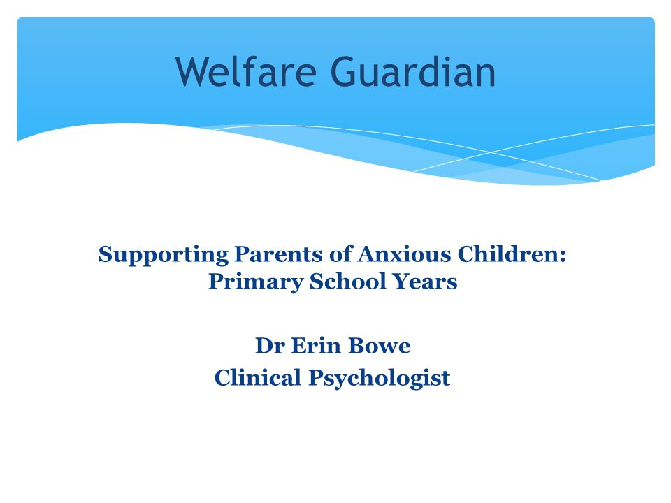 Welfare Guardian Supporting Parents of Anxious Children: Primary School Years.