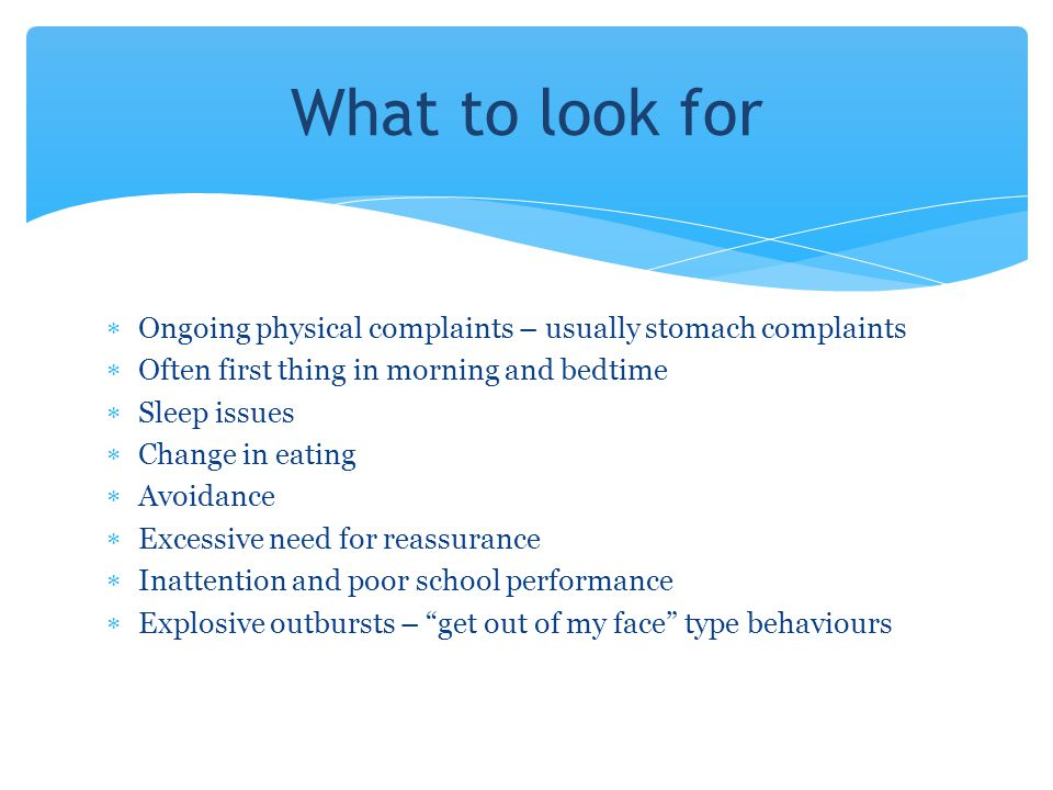 What to look for Ongoing physical complaints – usually stomach complaints. Often first thing in morning and bedtime.