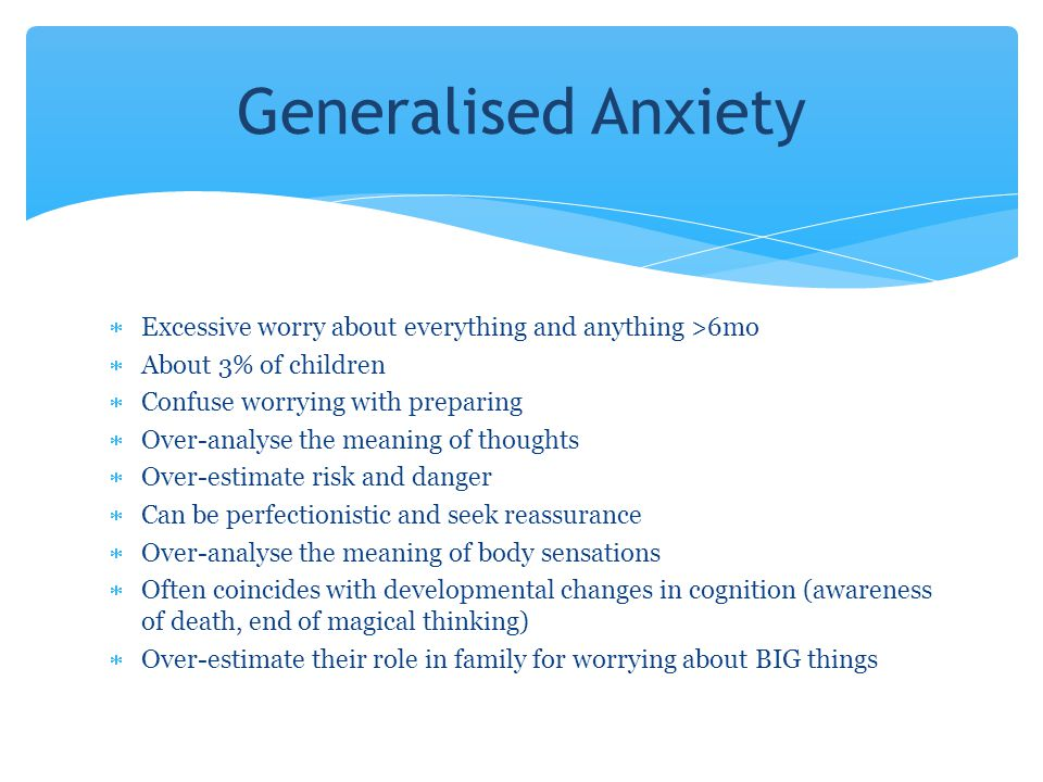 Generalised Anxiety Excessive worry about everything and anything >6mo. About 3% of children. Confuse worrying with preparing.
