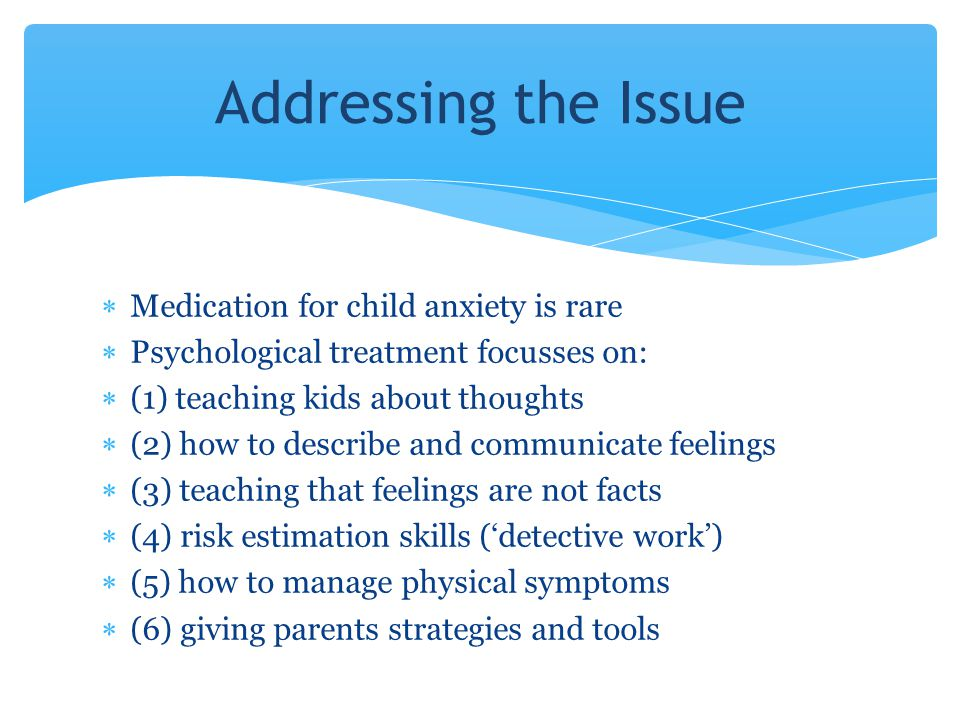 Addressing the Issue Medication for child anxiety is rare