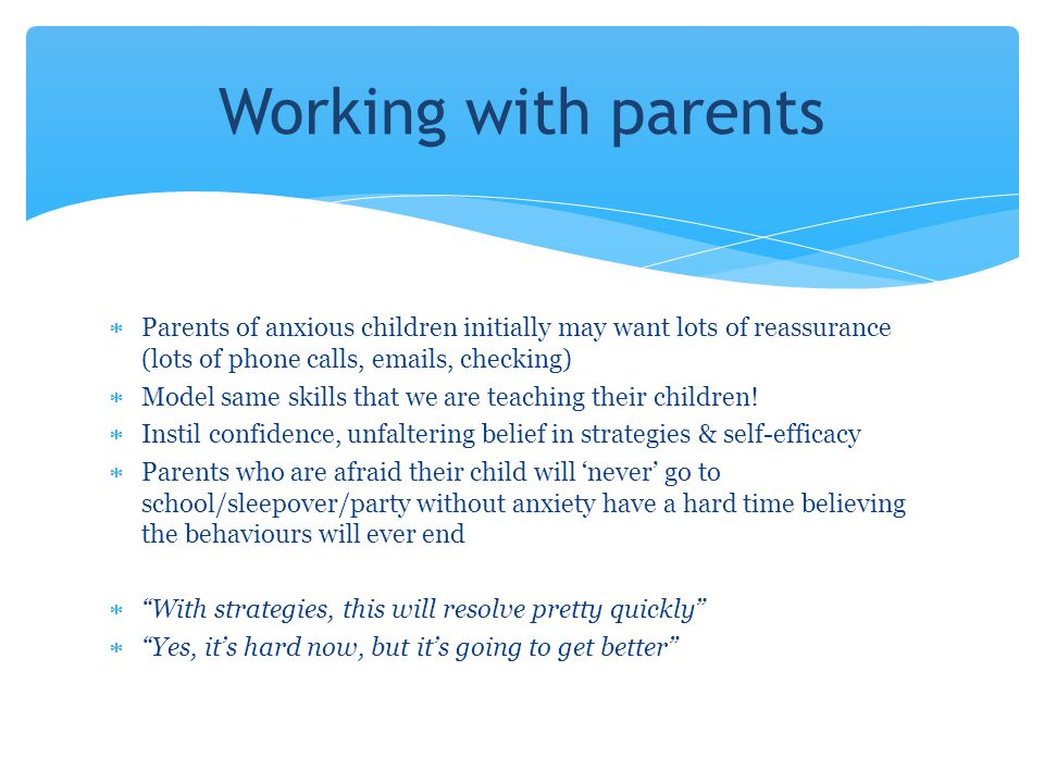 Working with parents Parents of anxious children initially may want lots of reassurance (lots of phone calls, emails, checking)