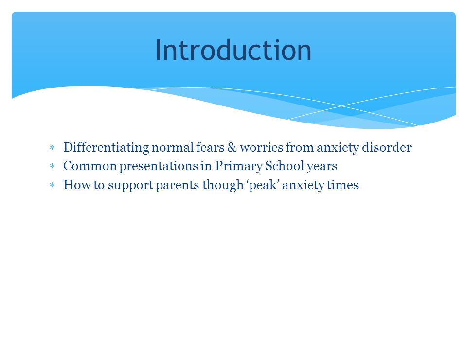Introduction Differentiating normal fears & worries from anxiety disorder. Common presentations in Primary School years.