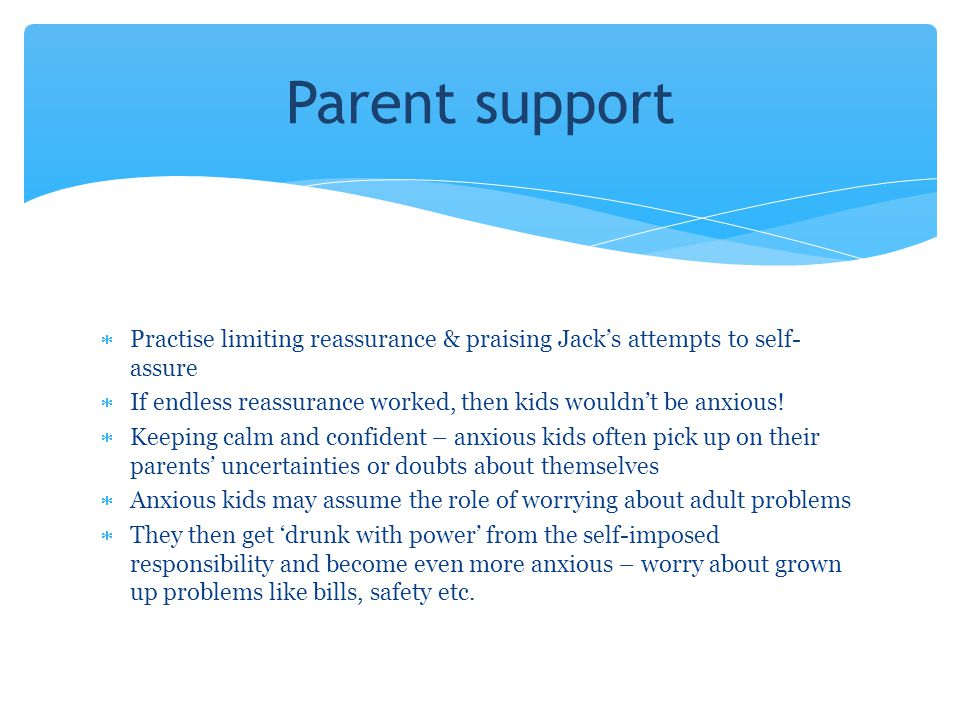 Parent support Practise limiting reassurance & praising Jack's attempts to self-assure.