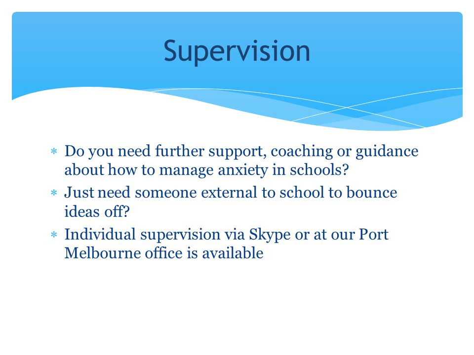 Supervision Do you need further support, coaching or guidance about how to manage anxiety in schools