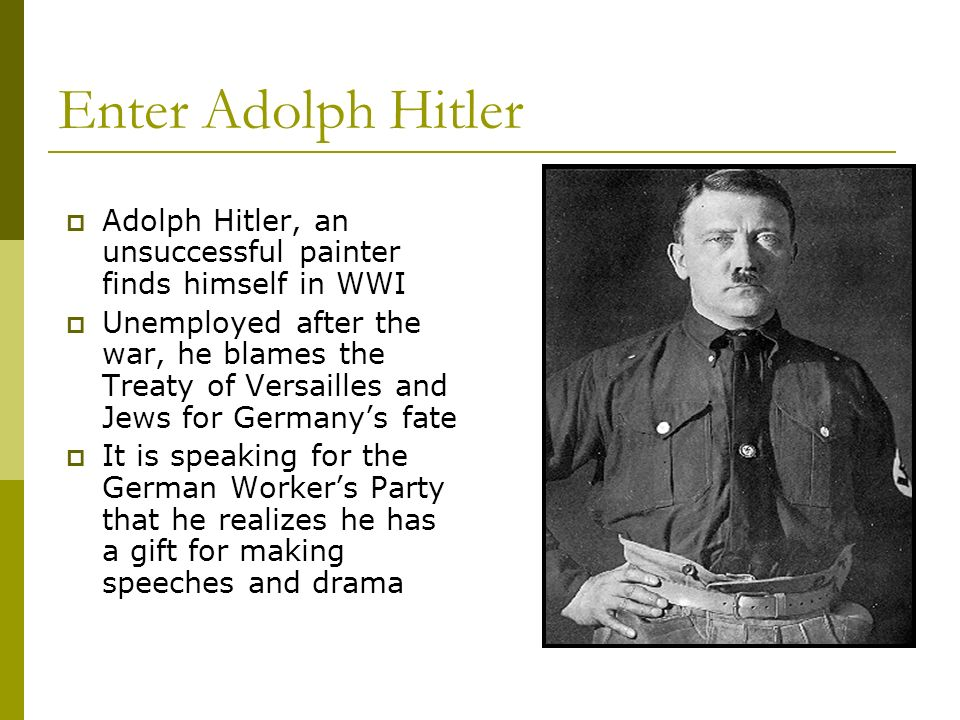 Enter Adolph Hitler Adolph Hitler, an unsuccessful painter finds himself in WWI.