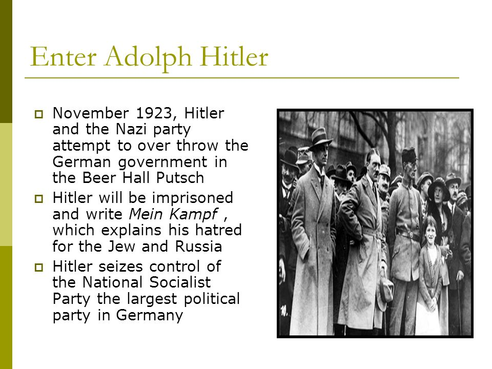 Enter Adolph Hitler November 1923, Hitler and the Nazi party attempt to over throw the German government in the Beer Hall Putsch.