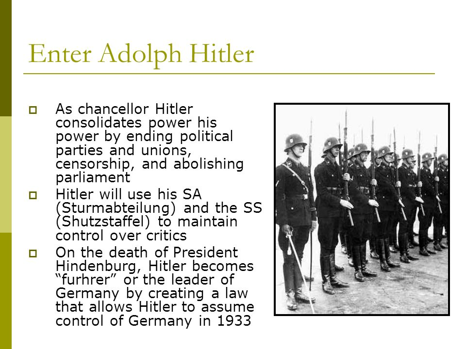 Enter Adolph Hitler As chancellor Hitler consolidates power his power by ending political parties and unions, censorship, and abolishing parliament.
