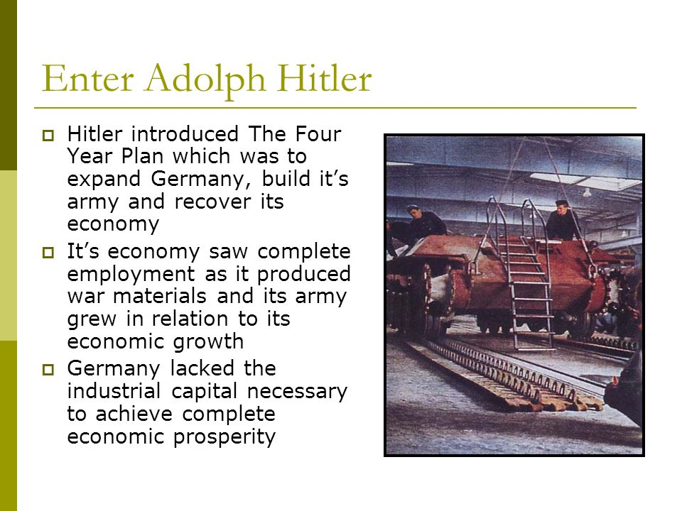 Enter Adolph Hitler Hitler introduced The Four Year Plan which was to expand Germany, build it's army and recover its economy.