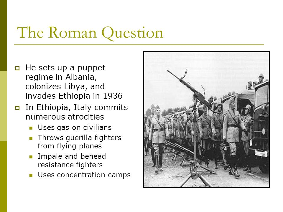 The Roman Question He sets up a puppet regime in Albania, colonizes Libya, and invades Ethiopia in 1936.