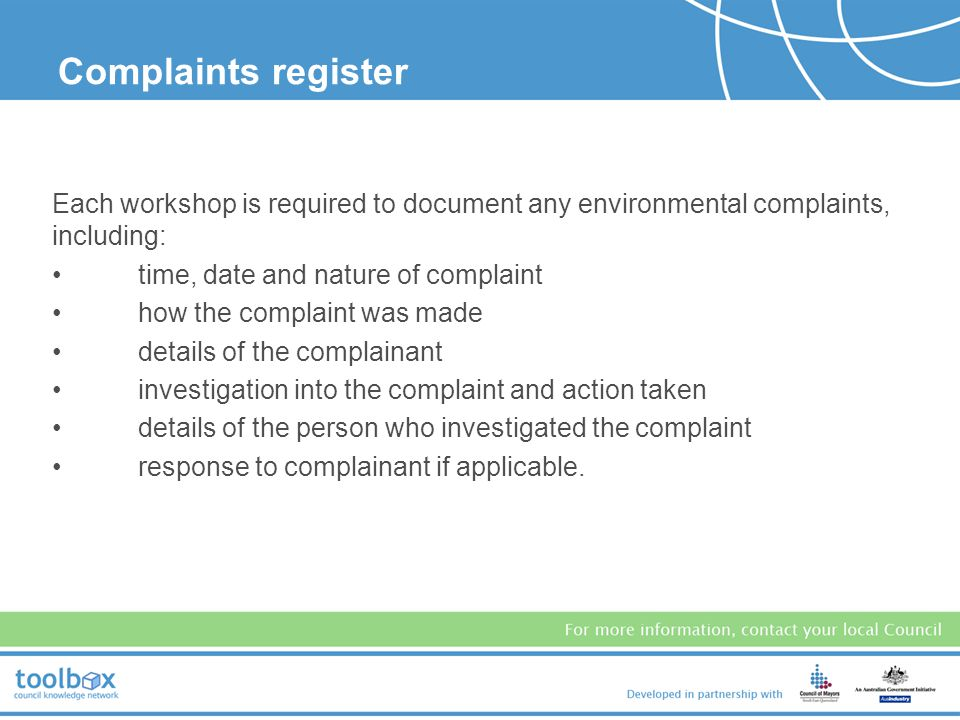 Complaints register Each workshop is required to document any environmental complaints, including: time, date and nature of complaint.