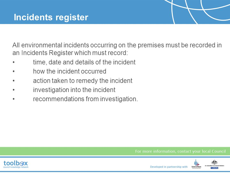 Incidents register All environmental incidents occurring on the premises must be recorded in an Incidents Register which must record: