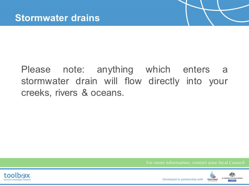 Stormwater drains Please note: anything which enters a stormwater drain will flow directly into your creeks, rivers & oceans.