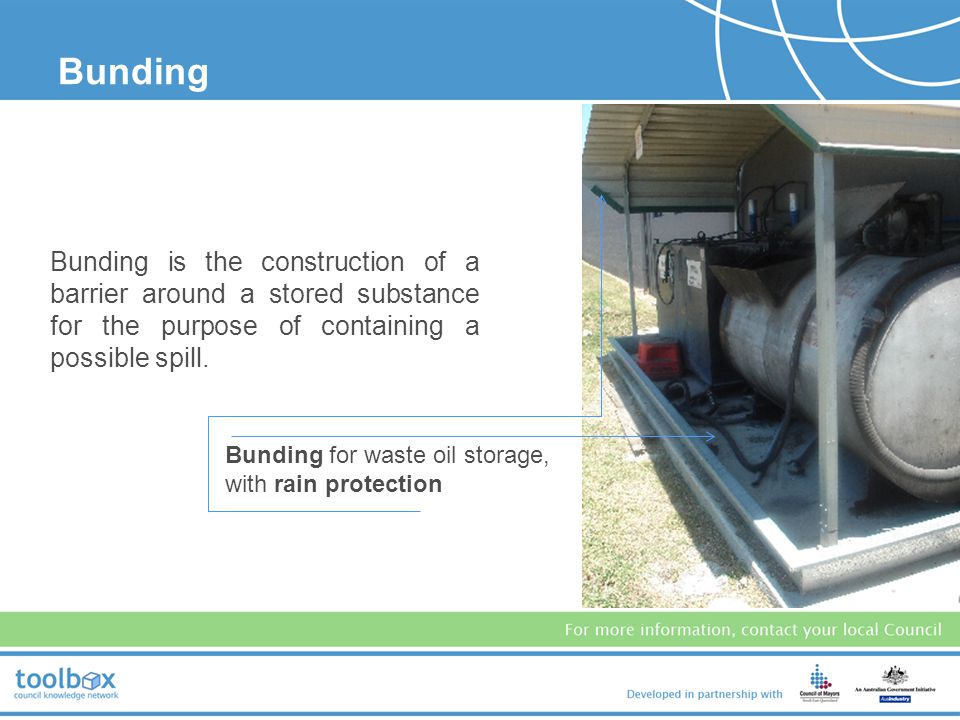 Bunding Bunding is the construction of a barrier around a stored substance for the purpose of containing a possible spill.