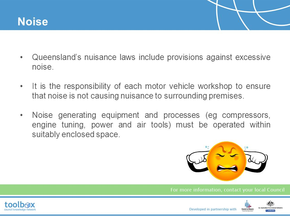 Noise NOISE. Queensland's nuisance laws include provisions against excessive noise.