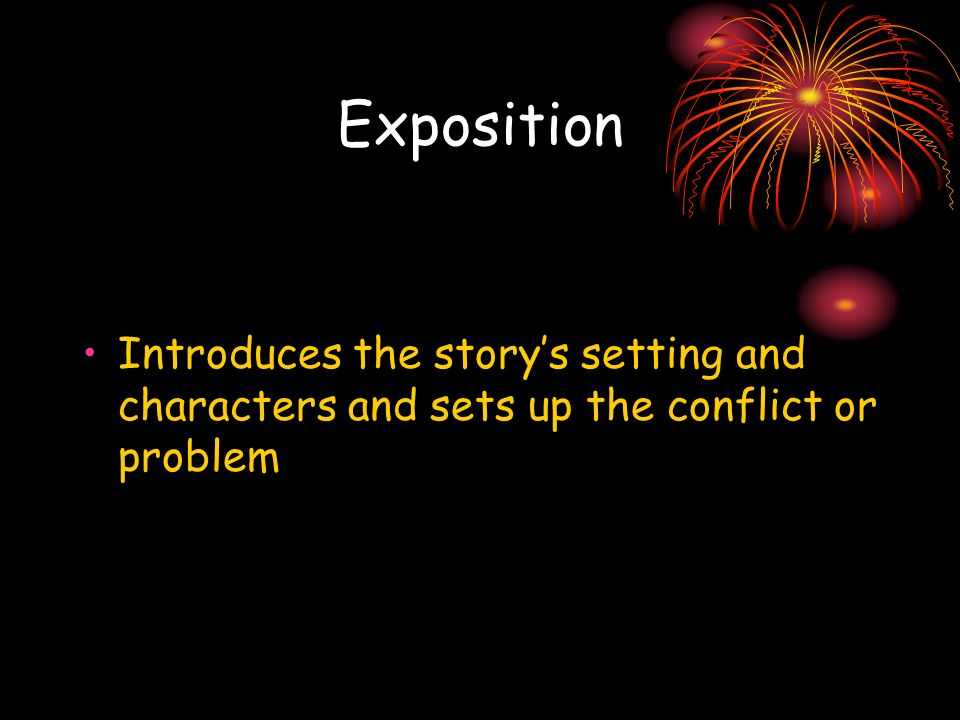 Exposition Introduces the story's setting and characters and sets up the conflict or problem