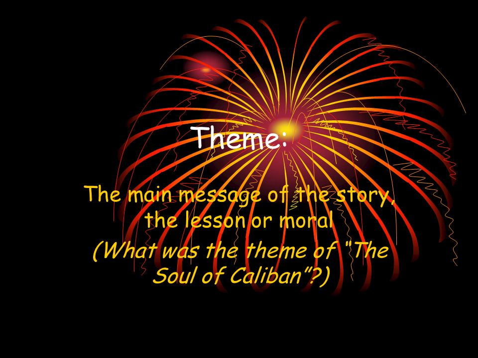 Theme: The main message of the story, the lesson or moral