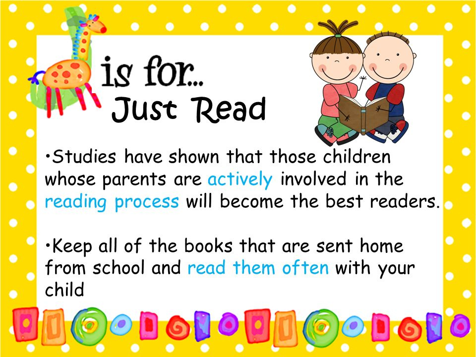 Just Read •Studies have shown that those children whose parents are actively involved in the reading process will become the best readers.