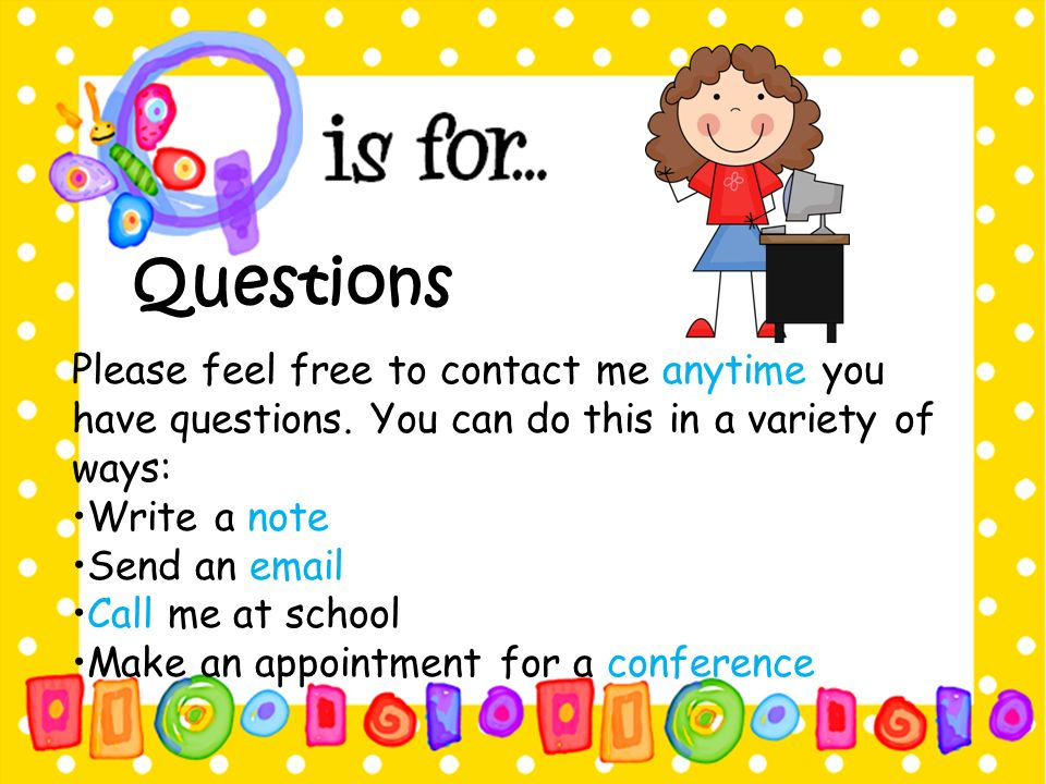 Questions Please feel free to contact me anytime you have questions. You can do this in a variety of ways: