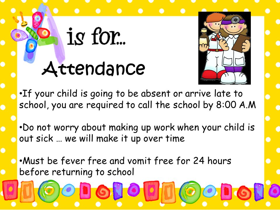 Attendance If your child is going to be absent or arrive late to school, you are required to call the school by 8:00 A.M.
