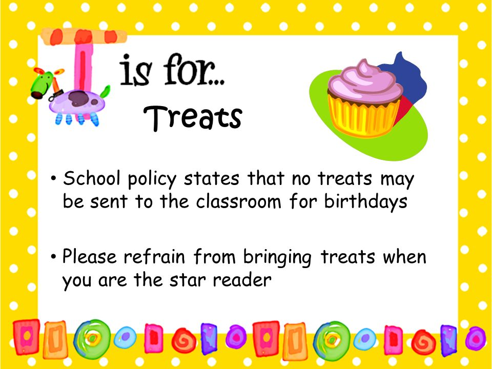 Treats School policy states that no treats may be sent to the classroom for birthdays.