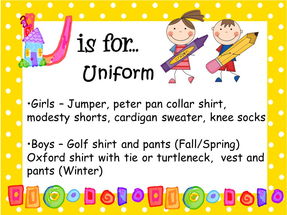 Uniform •Girls – Jumper, peter pan collar shirt, modesty shorts, cardigan sweater, knee socks. •Boys – Golf shirt and pants (Fall/Spring)