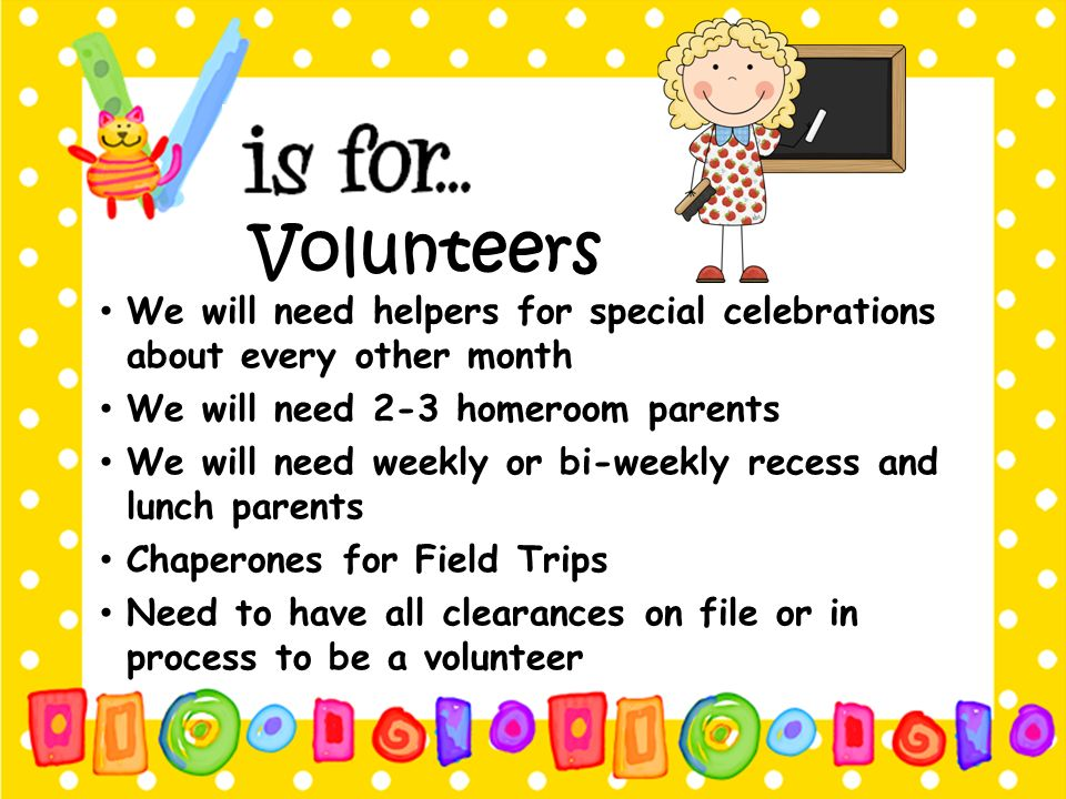 Volunteers We will need helpers for special celebrations about every other month. We will need 2-3 homeroom parents.