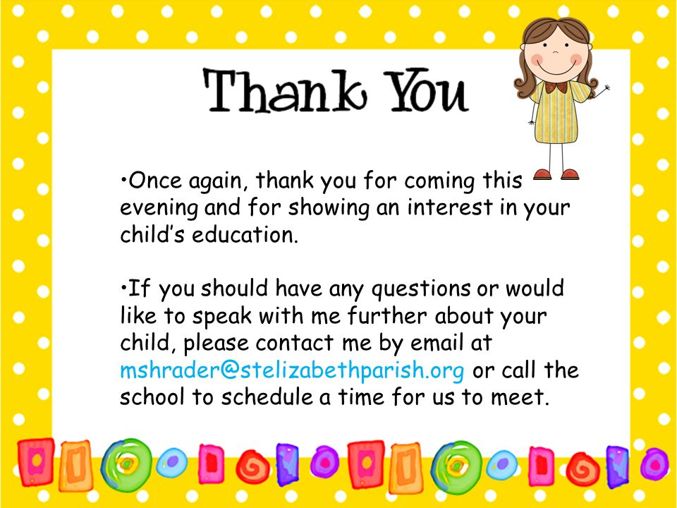 •Once again, thank you for coming this evening and for showing an interest in your child's education.