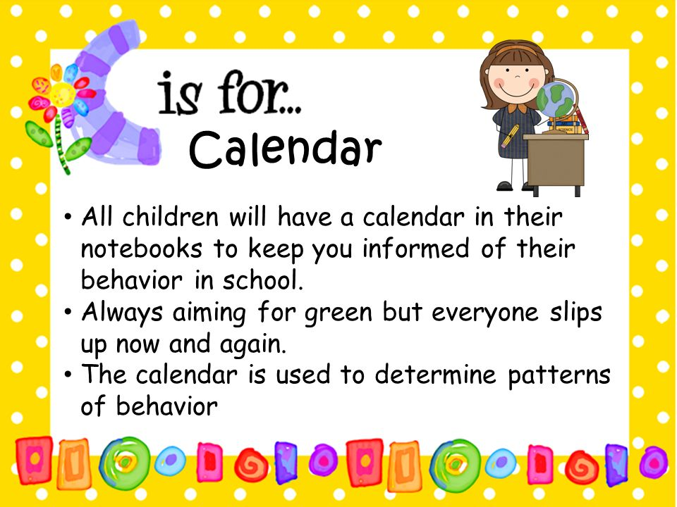 Calendar All children will have a calendar in their notebooks to keep you informed of their behavior in school.