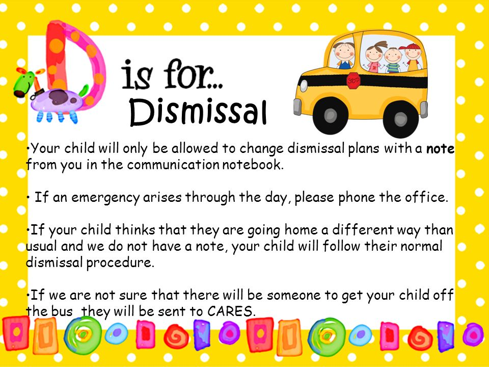 Dismissal Your child will only be allowed to change dismissal plans with a note from you in the communication notebook.
