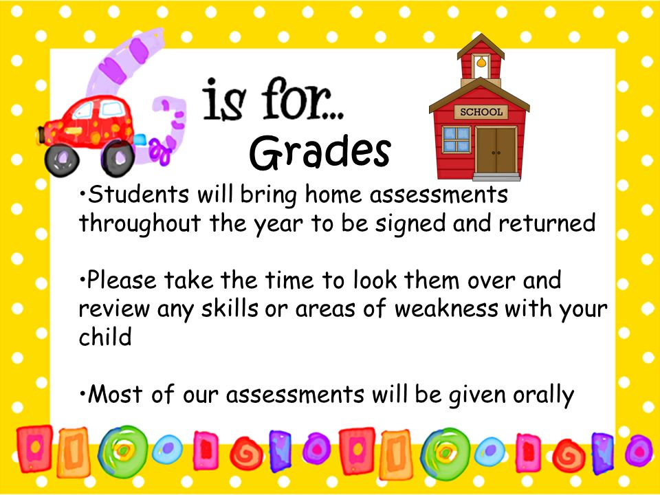 Grades •Students will bring home assessments throughout the year to be signed and returned.