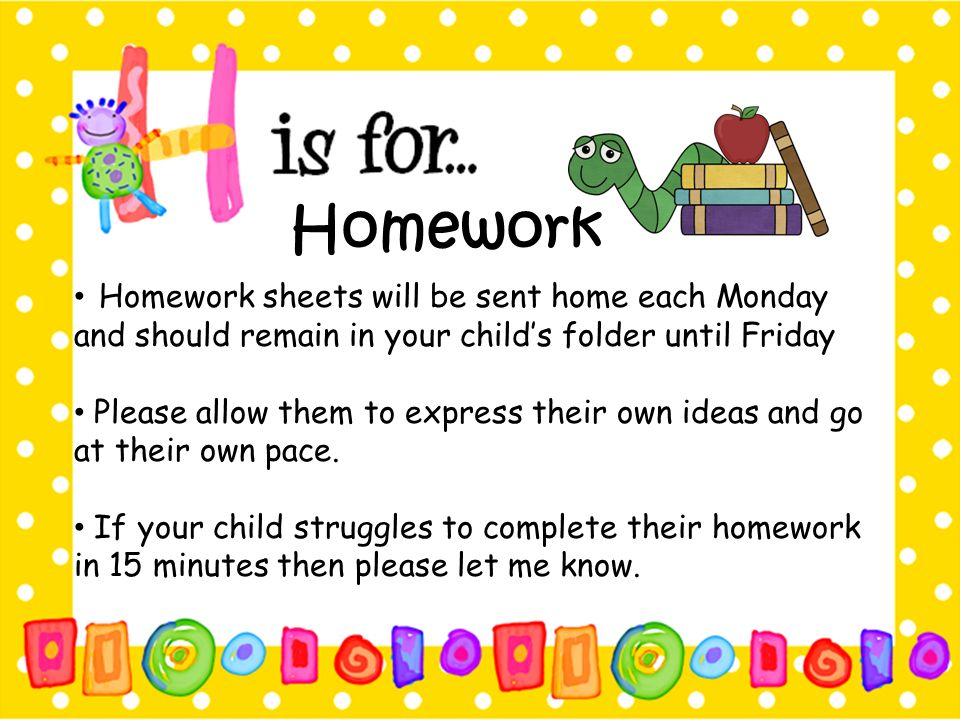 Homework Homework sheets will be sent home each Monday and should remain in your child's folder until Friday.