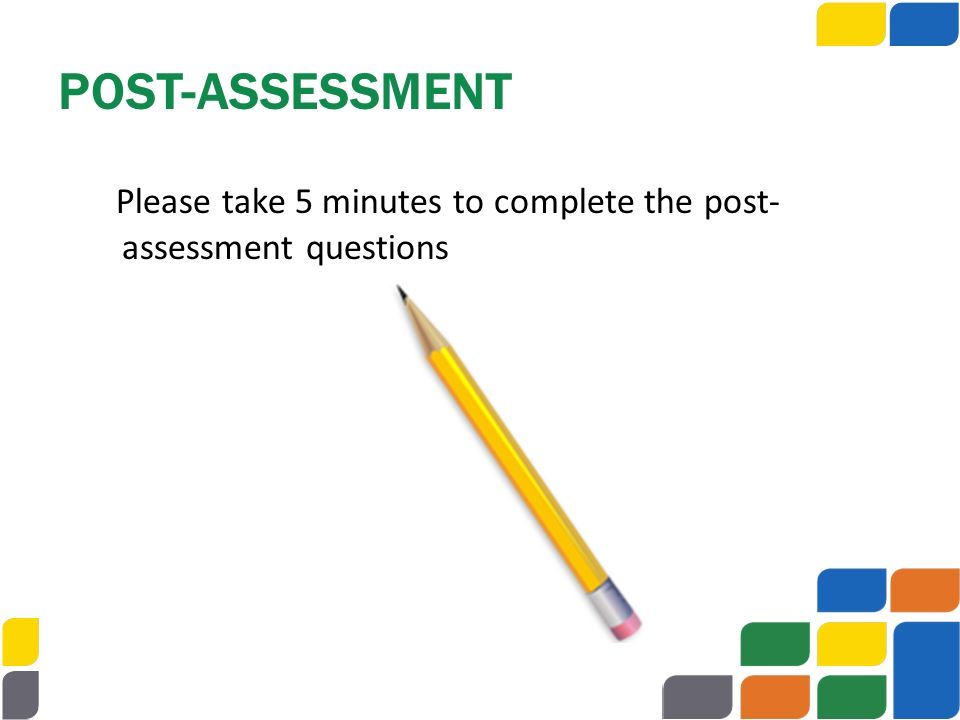 POST-ASSESSMENT Please take 5 minutes to complete the post-assessment questions