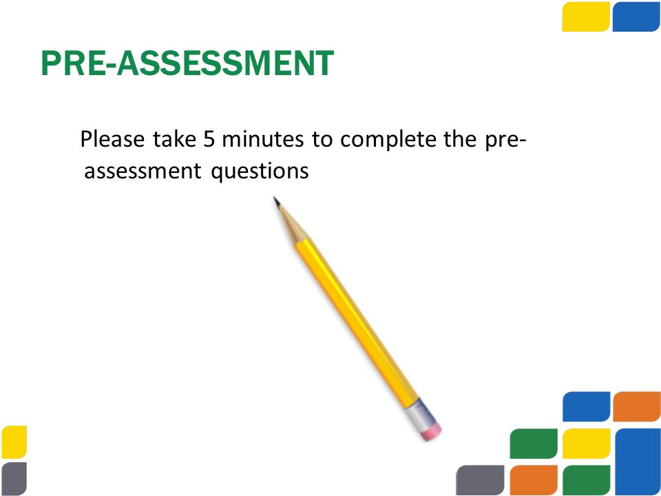 PRE-ASSESSMENT Please take 5 minutes to complete the pre-assessment questions